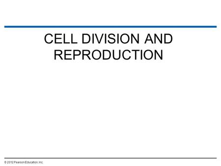 CELL DIVISION AND REPRODUCTION © 2012 Pearson Education, Inc.
