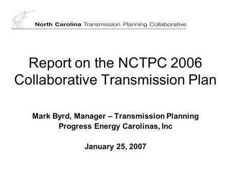Report on the NCTPC 2006 Collaborative Transmission Plan Mark Byrd, Manager – Transmission Planning Progress Energy Carolinas, Inc January 25, 2007.