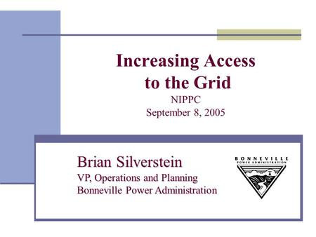 Increasing Access to the Grid NIPPC September 8, 2005 Brian Silverstein VP, Operations and Planning Bonneville Power Administration.
