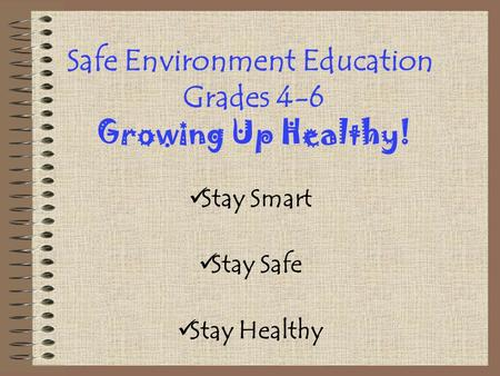 Safe Environment Education Grades 4-6 Growing Up Healthy! Stay Smart Stay Safe Stay Healthy.