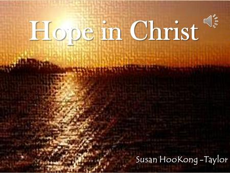 Hope in Christ Susan HooKong -Taylor We have Our Hope in Christ.