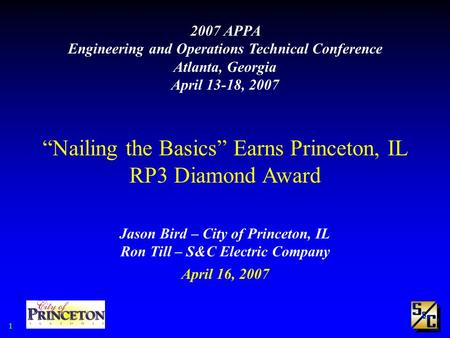 "1 2007 APPA Engineering and Operations Technical Conference Atlanta, Georgia April 13-18, 2007 ""Nailing the Basics"" Earns Princeton, IL RP3 Diamond Award."