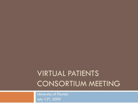 VIRTUAL PATIENTS CONSORTIUM MEETING University of Florida July 13 th, 2009.