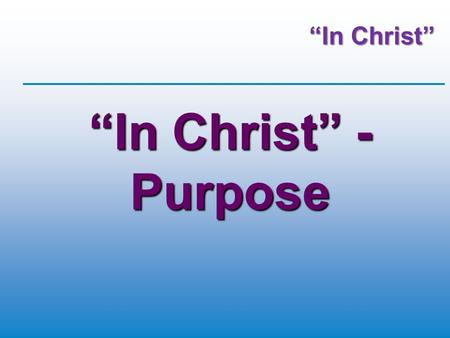 """In Christ"" ""In Christ"" - Purpose. 2Corinthians 5:17 (GWT) Whoever is a believer in Christ is a new creation. The old way of living has disappeared. A."