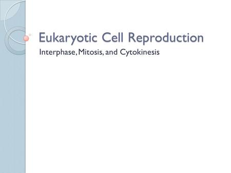 Eukaryotic Cell Reproduction Interphase, Mitosis, and Cytokinesis.