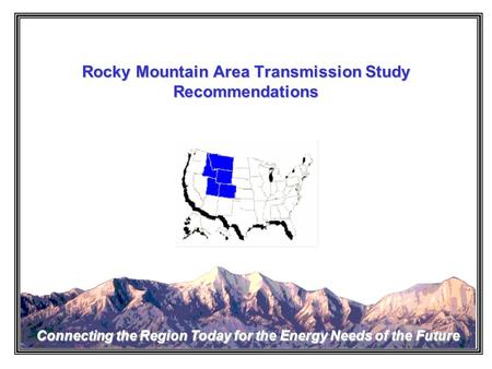 Rocky Mountain Area Transmission Study Connecting the Region Today for the Energy Needs of the Future Rocky Mountain Area Transmission Study Recommendations.