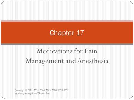 Medications for Pain Management and Anesthesia Copyright © 2013, 2010, 2006, 2003, 2000, 1995, 1991 by Mosby, an imprint of Elsevier Inc. Chapter 17 1.