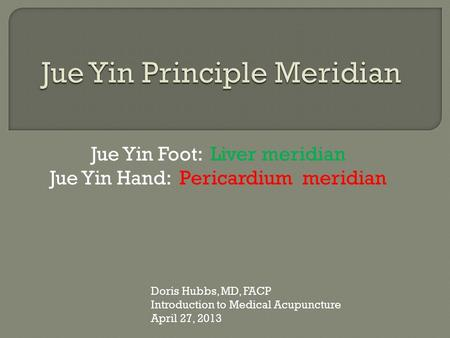 Jue Yin Foot: Liver meridian Jue Yin Hand: Pericardium meridian Doris Hubbs, MD, FACP Introduction to Medical Acupuncture April 27, 2013.