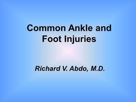 Common Ankle and Foot Injuries Richard V. Abdo, M.D.