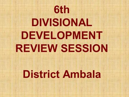 6th DIVISIONAL DEVELOPMENT REVIEW SESSION District Ambala.