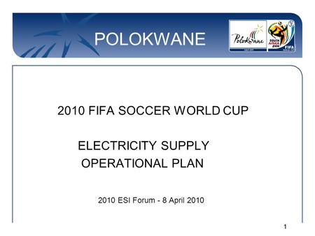 11 POLOKWANE 2010 FIFA SOCCER WORLD CUP ELECTRICITY SUPPLY OPERATIONAL PLAN 2010 ESI Forum - 8 April 2010.