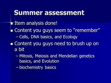 "Summer assessment Item analysis done! Item analysis done! Content you guys seem to ""remember"" Content you guys seem to ""remember"" –Cells, DNA basics, and."