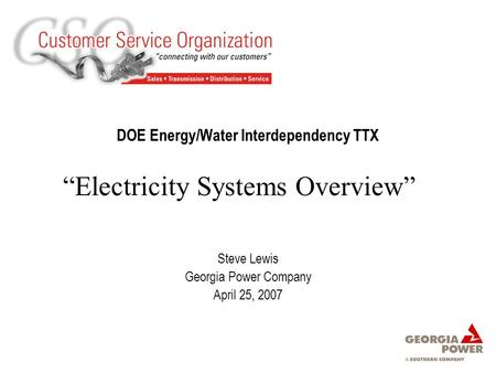 "DOE Energy/Water Interdependency TTX Steve Lewis Georgia Power Company April 25, 2007 ""Electricity Systems Overview"""