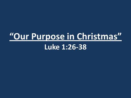 """Our Purpose in Christmas"" Luke 1:26-38. I. God's Plan."