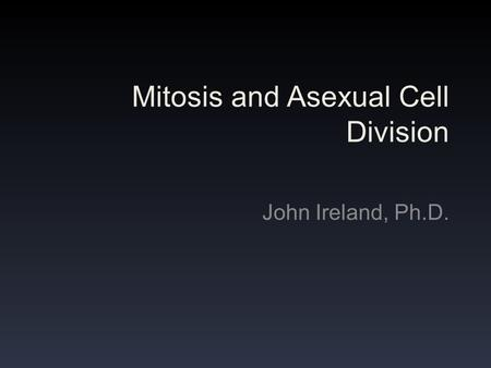 Mitosis and Asexual Cell Division John Ireland, Ph.D.