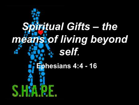 Spiritual Gifts – the means of living beyond self. Ephesians 4:4 - 16.