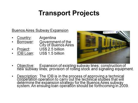 Buenos Aires Subway Expansion Country:Argentina Borrower:Government of the City of Buenos Aires Project: US$ 2.5 billion IDB Loan: US$ 1.5 billion Objective:Expansion.