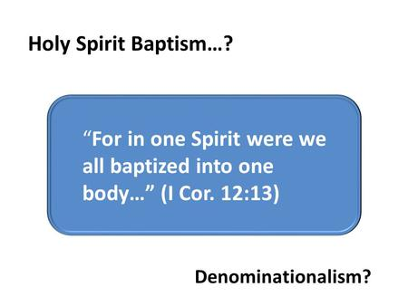 """For in one Spirit were we all baptized were we all baptized into one body…"" (I Cor. 12:13) ""For in one Spirit were we all baptized into one body…"" (I."