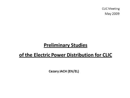 Preliminary Studies of the Electric Power Distribution for CLIC Cezary JACH (EN/EL) CLIC Meeting May 2009.