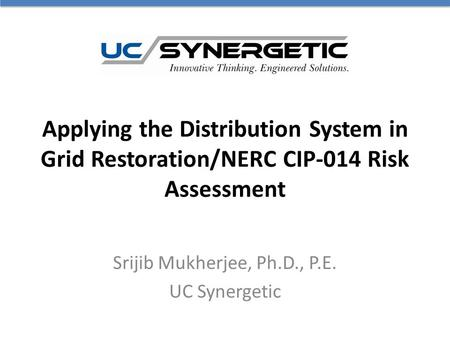Applying the Distribution System in Grid Restoration/NERC CIP-014 Risk Assessment Srijib Mukherjee, Ph.D., P.E. UC Synergetic.