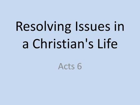 "Resolving Issues in a Christian's Life Acts 6. 6:1 – ""Now in these days when the disciples were increasing in number, a complaint by the Hellenists arose."