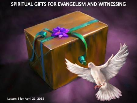 Lesson 3 for April 21, 2012. Spiritual gifts are special attributes given to each member to be used for God's glory and for the saving of souls.