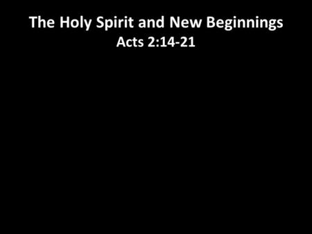 The Holy Spirit and New Beginnings Acts 2:14-21. 1.What is it time to let go of in your life right now? 2. What new chapter is God wanting to write with.