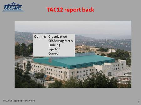 TAC12 report back Outline:Organization CESSAMag Part A Building Injector Control TAC 2013 Reporting back E.Huttel 1.