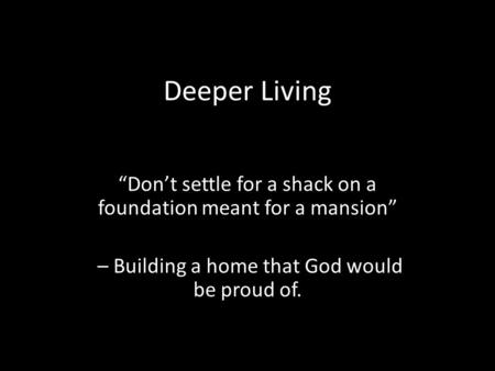 "Deeper Living ""Don't settle for a shack on a foundation meant for a mansion"" – Building a home that God would be proud of."