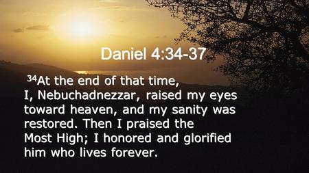 Daniel 4:34-37 34 At the end of that time, I, Nebuchadnezzar, raised my eyes toward heaven, and my sanity was restored. Then I praised the Most High; I.