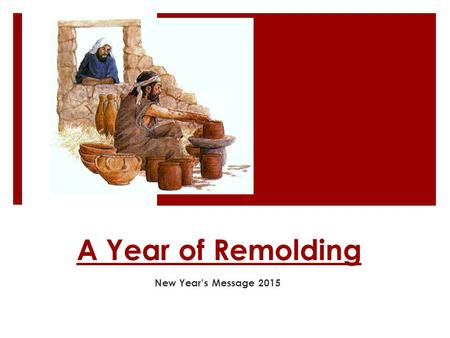 "A Year of Remolding New Year's Message 2015. 1- A calling  The word which came to Jeremiah from the Lord, saying: "" Arise and go down to the potter's."