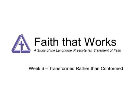 Faith that Works A Study of the Langhorne Presbyterian Statement of Faith Week 6 – Transformed Rather than Conformed.