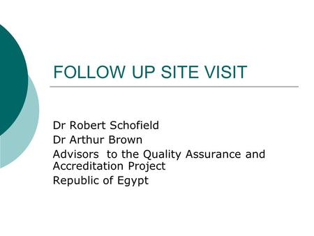FOLLOW UP SITE VISIT Dr Robert Schofield Dr Arthur Brown Advisors to the Quality Assurance and Accreditation Project Republic of Egypt.