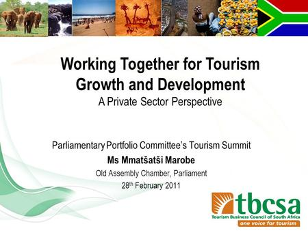Parliamentary Portfolio Committee's Tourism Summit Ms Mmatšatši Marobe Old Assembly Chamber, Parliament 28 th February 2011 Working Together for Tourism.