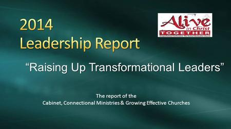 """Raising Up Transformational Leaders"" The report of the Cabinet, Connectional Ministries & Growing Effective Churches."