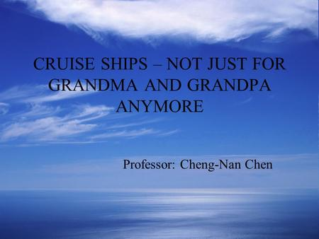 CRUISE SHIPS – NOT JUST FOR GRANDMA AND GRANDPA ANYMORE Professor: Cheng-Nan Chen.
