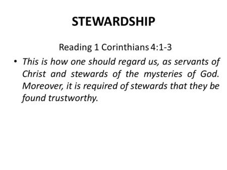 STEWARDSHIP Reading 1 Corinthians 4:1-3 This is how one should regard us, as servants of Christ and stewards of the mysteries of God. Moreover, it is required.