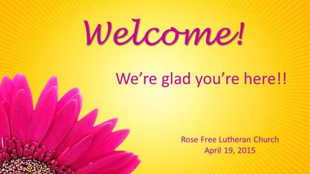 Rose Free Lutheran Church April 19, 2015 Welcome! We're glad you're here!!