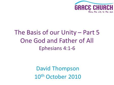 David Thompson 10 th October 2010 The Basis of our Unity – Part 5 One God and Father of All Ephesians 4:1-6.