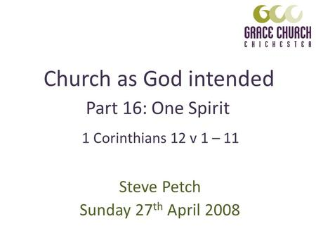 Church as God intended Steve Petch Sunday 27 th April 2008 Part 16: One Spirit 1 Corinthians 12 v 1 – 11.
