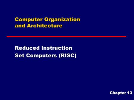 Computer Organization and Architecture Reduced Instruction Set Computers (RISC) Chapter 13.