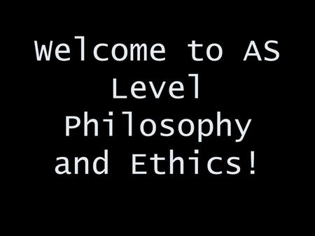 Welcome to AS Level Philosophy and Ethics!. Who am I? And more importantly…. Who are you??