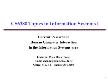 1 CS6380 Topics in Information Systems I Current Research in Human Computer Interaction in the Information Systems area Lecturer: Chan Hock Chuan Email: