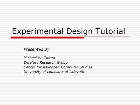 Experimental Design Tutorial Presented By Michael W. Totaro Wireless Research Group Center for Advanced Computer Studies University of Louisiana at Lafayette.