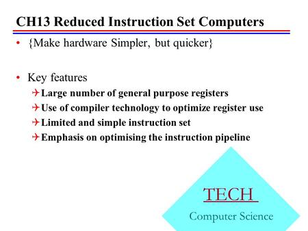 CH13 Reduced Instruction Set Computers {Make hardware Simpler, but quicker} Key features  Large number of general purpose registers  Use of compiler.