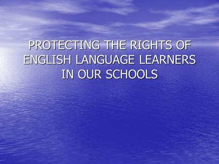 PROTECTING THE RIGHTS OF ENGLISH LANGUAGE LEARNERS IN OUR SCHOOLS.