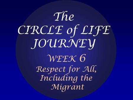 The CIRCLE of LIFE JOURNEY WEEK 6 Respect for All, Including the Migrant.
