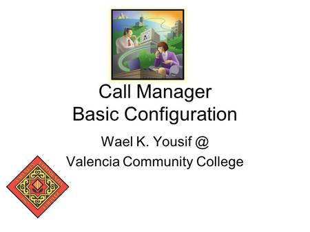 Call Manager Basic Configuration Wael K. Valencia Community College.