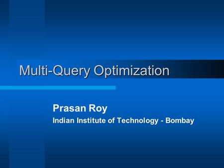 Multi-Query Optimization Prasan Roy Indian Institute of Technology - Bombay.
