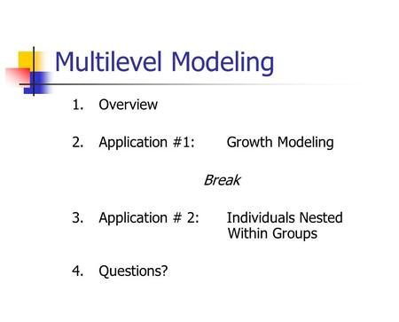 Multilevel Modeling 1.Overview 2.Application #1: Growth Modeling Break 3.Application # 2: Individuals Nested Within Groups 4.Questions?